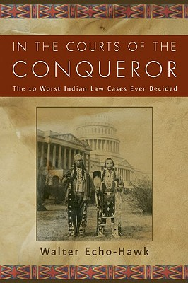 In the Courts of the Conqueror: The 10 Worst Indian Law Cases Ever Decided - Echo-Hawk, Walter R, and Limerick, Patricia Nelson, Professor (Foreword by)