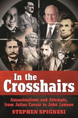 In the Crosshairs: Famous Assassinations and Attempts from Julius Caesar to John Lennon - Spignesi, Stephen