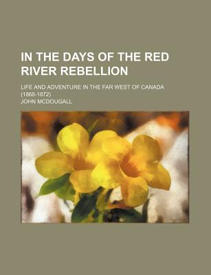 In the Days of the Red River Rebellion; Life and Adventure in the Far West of Canada (1868-1872) - McDougall, John, M.D.
