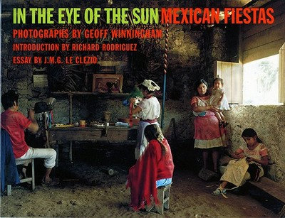 In the Eye of the Sun: Mexican Fiestas - Le Clezio, Jean-Marie Gustave, and Rodriguez, Richard, and Winningham, Geoff (Photographer)