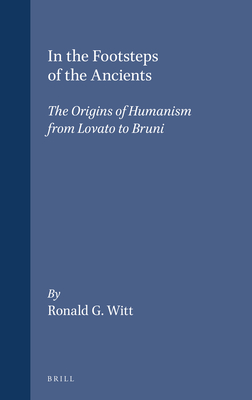 In the Footsteps of the Ancients: The Origins of Humanism from Lovato to Bruni - Witt, Ronald