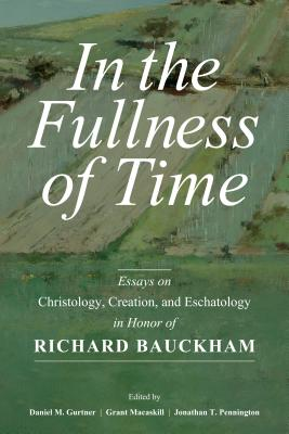 In the Fullness of Time: Essays on Christology, Creation, and Eschatology in Honor of Richard Bauckham - Gurtner, Daniel (Editor), and Macaskill, Grant (Editor), and Pennington, Jonathan (Editor)