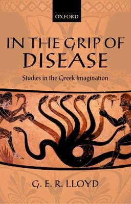 In the Grip of Disease: Studies in the Greek Imagination - Lloyd, G E R