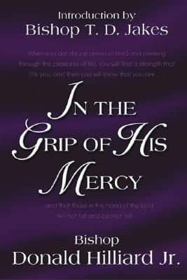 In the Grip of His Mercy - Hilliard, Donald, Bishop, Jr., D.Min.