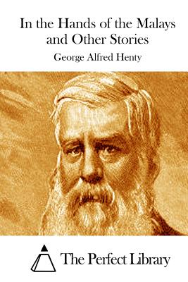 In the Hands of the Malays and Other Stories - Henty, George Alfred, and The Perfect Library (Editor)