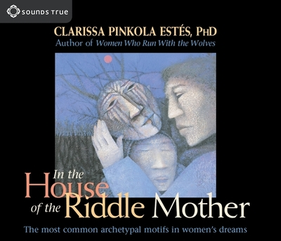In the House of the Riddle Mother: The Most Common Archetypal Motifs in Women's Dreams - Estes, Clarissa Pinkola