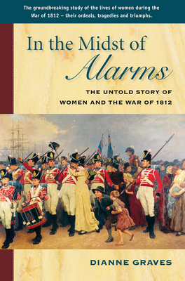 In the Midst of Alarms: The Untold Story of Women and the War of 1812 - Graves, Dianne