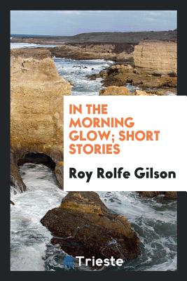 In the Morning Glow; Short Stories - Gilson, Roy Rolfe