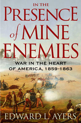 In the Presence of Mine Enemies: The Civil War in the Heart of America, 1859-1863 - Ayers, Edward L