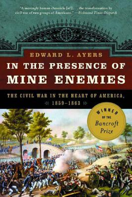 In the Presence of Mine Enemies: War in the Heart of America 1859-1863 - Ayers, Edward L