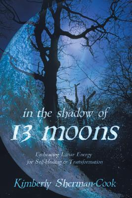 In the Shadow of 13 Moons: Embracing Lunar Energy for Self-Healing and Transformation - Sherman-Cook, Kimberly