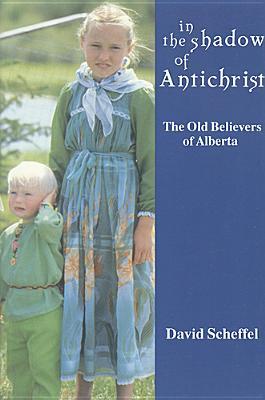 In the Shadow of Antichrist: The Old Believers of Alberta - Scheffel, David Z