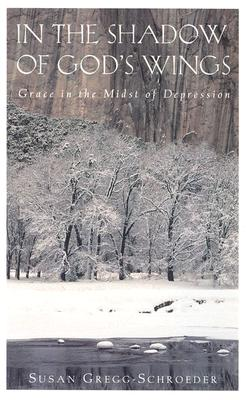 In the Shadow of God's Wings: Grace in the Midst of Depression - Gregg-Schroeder, Susan