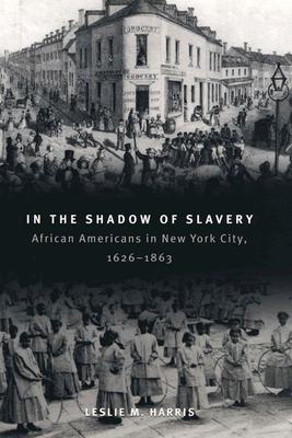 In the Shadow of Slavery: African Americans in New York City, 1626-1863 - Harris, Leslie M