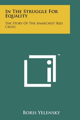 In the Struggle for Equality: The Story of the Anarchist Red Cross - Yelensky, Boris