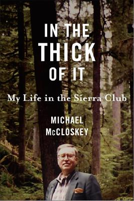 In the Thick of It: My Life in the Sierra Club - McCloskey, Michael