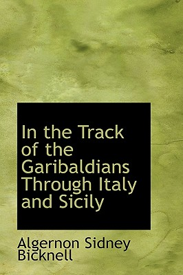 In the Track of the Garibaldians Through Italy and Sicily - Bicknell, Algernon Sidney
