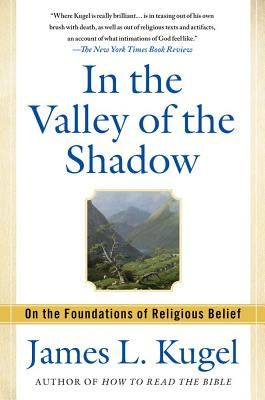 In the Valley of the Shadow: On the Foundations of Religious Belief (and Their Connection to a Certain, Fleeting State of Mind) - Kugel, James L, Dr., PH.D.