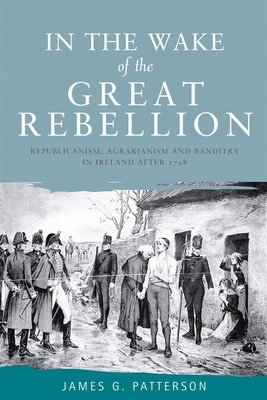In the Wake of the Great Rebellion: Republicanism, Agrarianism and Banditry in Ireland After 1798 - Patterson, James