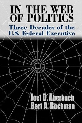 In the Web of Politics: Three Decades of the U.S. Federal Executive - Aberbach, Joel D, and Rockman, Bert A