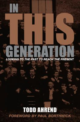 In This Generation: Looking to the Past to Reach the Present - Ahrend, Todd, and Borthwick, Paul (Foreword by)