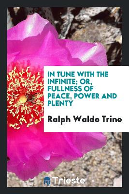 In Tune with the Infinite; Or, Fullness of Peace, Power and Plenty - Trine, Ralph Waldo