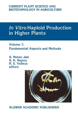 In Vitro Haploid Production in Higher Plants: Volume 1: Fundamental Aspects and Methods - Jain, S. Mohan (Editor), and Sopory, S. K. (Editor), and Veilleux, R. E. (Editor)
