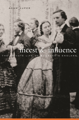 Incest & Influence: The Private Life of Bourgeois England - Kuper, Adam