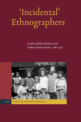 'Incidental' Ethnographers: French Catholic Missions on the Tonkin-Yunnan Frontier, 1880-1930 - Michaud, Jean