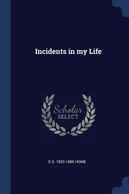 Incidents in My Life - Home, D D 1833-1886