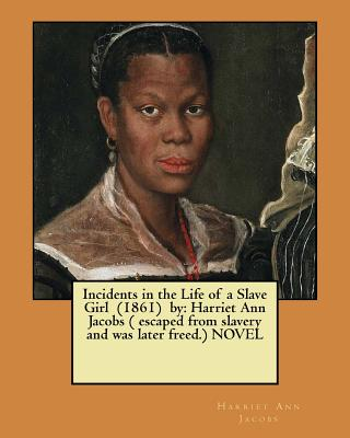 Incidents in the Life of a Slave Girl (1861) by: Harriet Ann Jacobs ( escaped from slavery and was later freed.) NOVEL - Jacobs, Harriet Ann