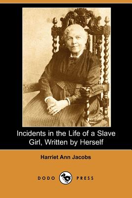 Incidents in the Life of a Slave Girl, Written by Herself (Dodo Press) - Jacobs, Harriet Ann, and Child, L Maria (Editor)