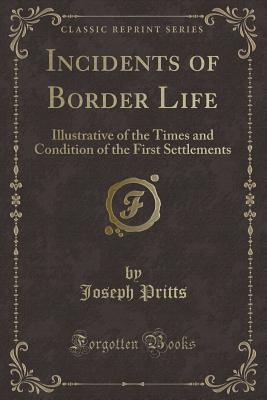 Incidents of Border Life: Illustrative of the Times and Condition of the First Settlements (Classic Reprint) - Pritts, Joseph