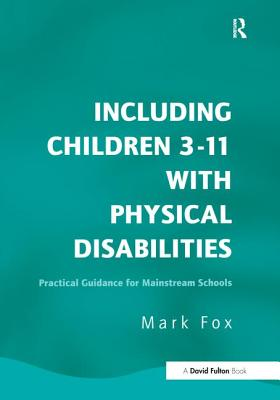 Including Children 3-11 with Physical Disabilities: Practical Guidance for Mainstream Schools - Fox, Mark