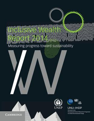 Inclusive Wealth Report 2014: Measuring Progress Toward Sustainability - United Nations University (Editor), and United Nations Environment Programme (Editor)