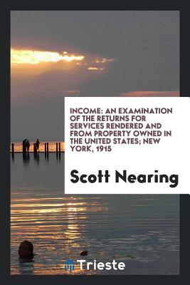 Income: An Examination of the Returns for Services Rendered and from Property Owned in the United States; New York, 1915 - Nearing, Scott