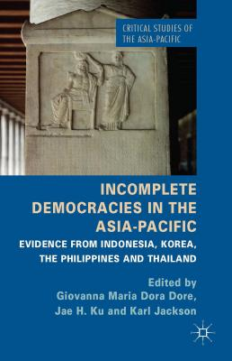 Incomplete Democracies in the Asia-Pacific: Evidence from Indonesia, Korea, the Philippines and Thailand - Dore, G. (Editor), and Ku, J. H. (Editor), and Jackson, K. (Editor)