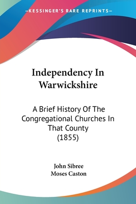 Independency in Warwickshire: A Brief History of the Congregational Churches in That County (1855) - Sibree, John