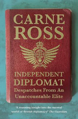 Independent Diplomat: Despatches From An Unaccountable Elite - Ross, Carne