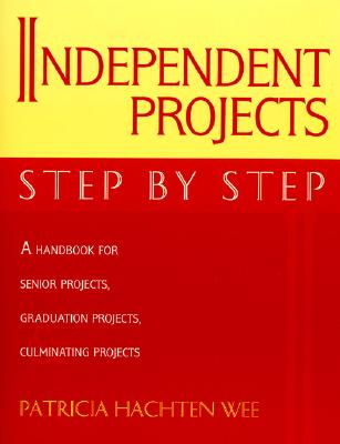 Independent Projects: Step by Step: A Handbook for Senior Projects, Graduation Projects, and Culminating Projects - Wee, Patricia Hachten