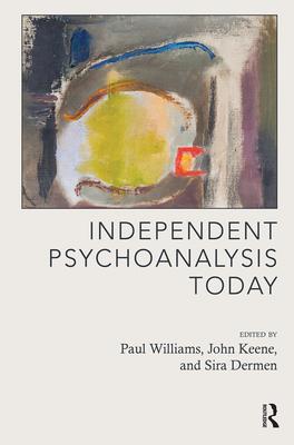 Independent Psychoanalysis Today - Williams, Paul (Editor), and Keane, John (Editor), and Dermen, Sira (Editor)