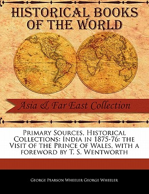 India in 1875-76: The Visit of the Prince of Wales - Pearson Wheeler George Wheeler, George, and Wentworth, T S (Foreword by)