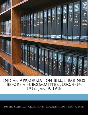 Indian Appropriation Bill: Hearings Before a Subcommittee...Dec. 4-14, 1917; Jan. 9, 1918 - United States Congress House Committe, States Congress House Committe (Creator)