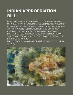 Indian Appropriation Bill; Hearings Before a Subcommittee of the Committee on Indian Affairs, United States Senate, Sixty-Second Congress, Second Session on H.R. 20728 a Bill Making Appropriations for the Current and Contingent Expenses - Affairs, United States Congress