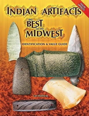 Indian Artifacts: The Best of the Midwest Identification and Value Guide - Hothem, Lar