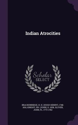 Indian Atrocities - Brackenridge, H H 1748-1816, and Knight, D 1838, and Slover, John
