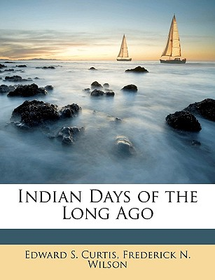Indian Days of the Long Ago - Curtis, Edward S, and Wilson, Frederick N