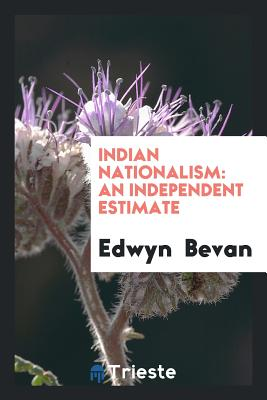 Indian Nationalism: An Independent Estimate - Bevan, Edwyn