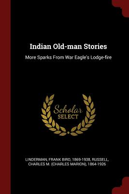 Indian Old-Man Stories: More Sparks from War Eagle's Lodge-Fire - Linderman, Frank Bird, and Russell, Charles M 1864-1926