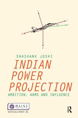 Indian Power Projection: Ambition, Arms and Influence - Joshi, Shashank